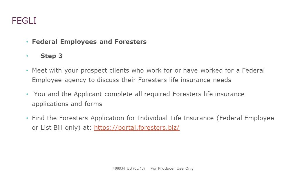 FEGLI Federal Employees and Foresters Step 3 Applicant completes the Foresters Application for Individual Life Insurance (Federal Employee or List Bill only) in its entirely (this is a different Application then Foresters General Application for Life Insurance) Please refer to: Guide to Completing a Foresters Life Insurance Application (FEB and LIST BILL only) 503476 US (05/13) at www.forestersfeb.com 408934 US (05/13) For Producer Use Only