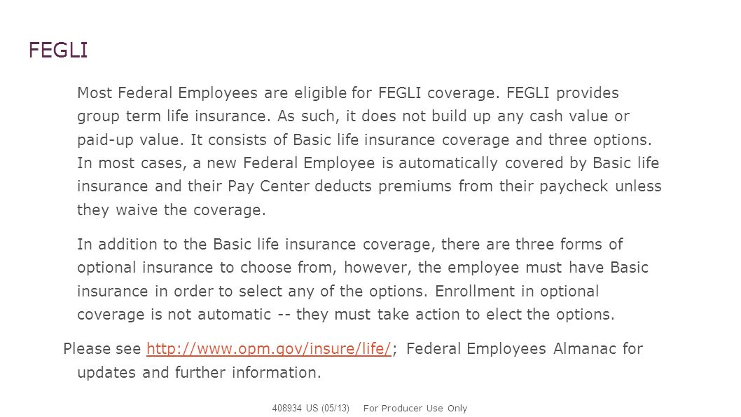 FEGLI A Federal Employees Basic Insurance Amount (BIA) is equal to the greater of (a) their annual basic pay rounded up to the next $1,000 plus $2,000, or (b) $10,000.* As part of the Basic life insurance, Federal Employees who are under age 45 get an Extra Benefit at no additional cost.