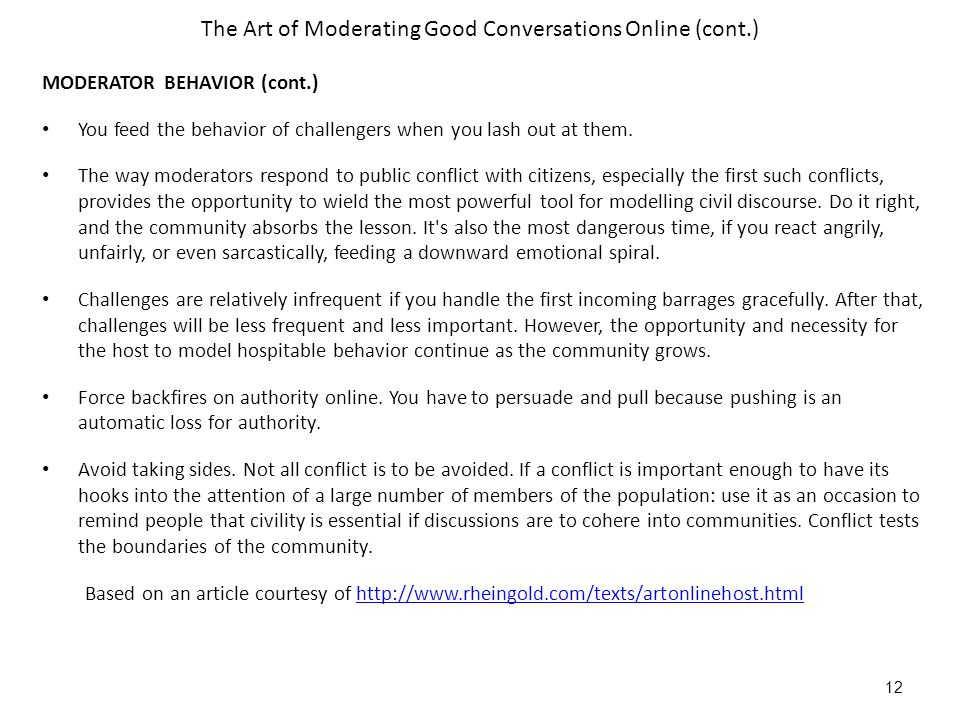 The Art of Moderating Good Conversations Online (cont.) MODERATOR BEHAVIOR (cont.) You feed the behavior of challengers when you lash out at them.