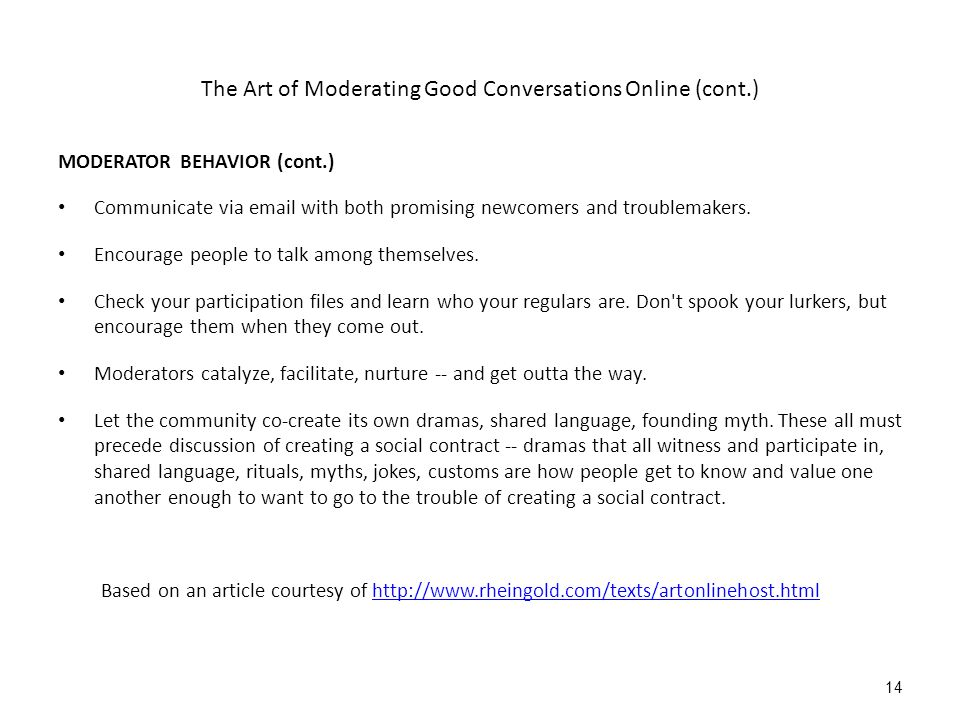 The Art of Moderating Good Conversations Online (cont.) MODERATOR BEHAVIOR (cont.) Communicate via email with both promising newcomers and troublemakers.