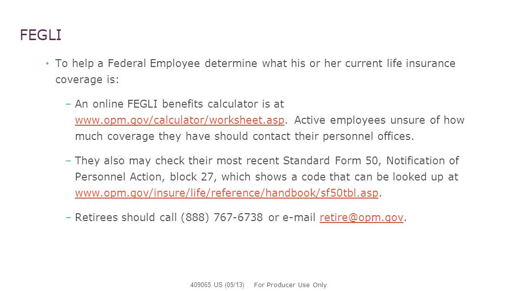 FEGLI To help a Federal Employee determine what his or her current life insurance coverage is: –An online FEGLI benefits calculator is at www.opm.gov/