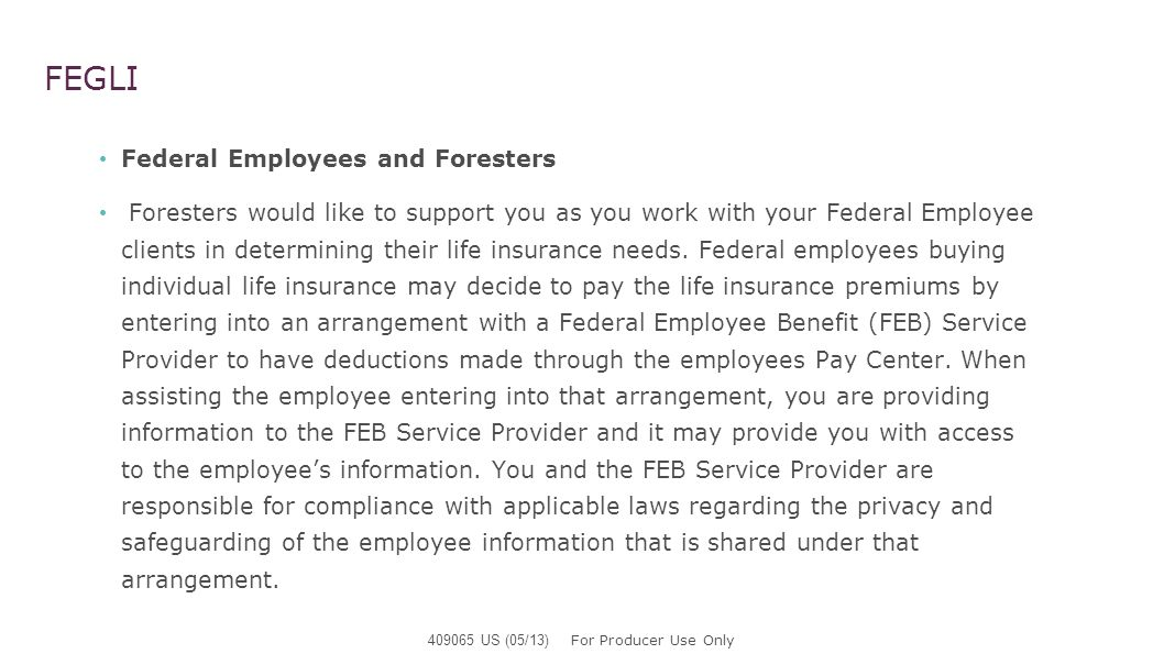 FEGLI Federal Employees and Foresters Foresters would like to support you as you work with your Federal Employee clients in determining their life ins