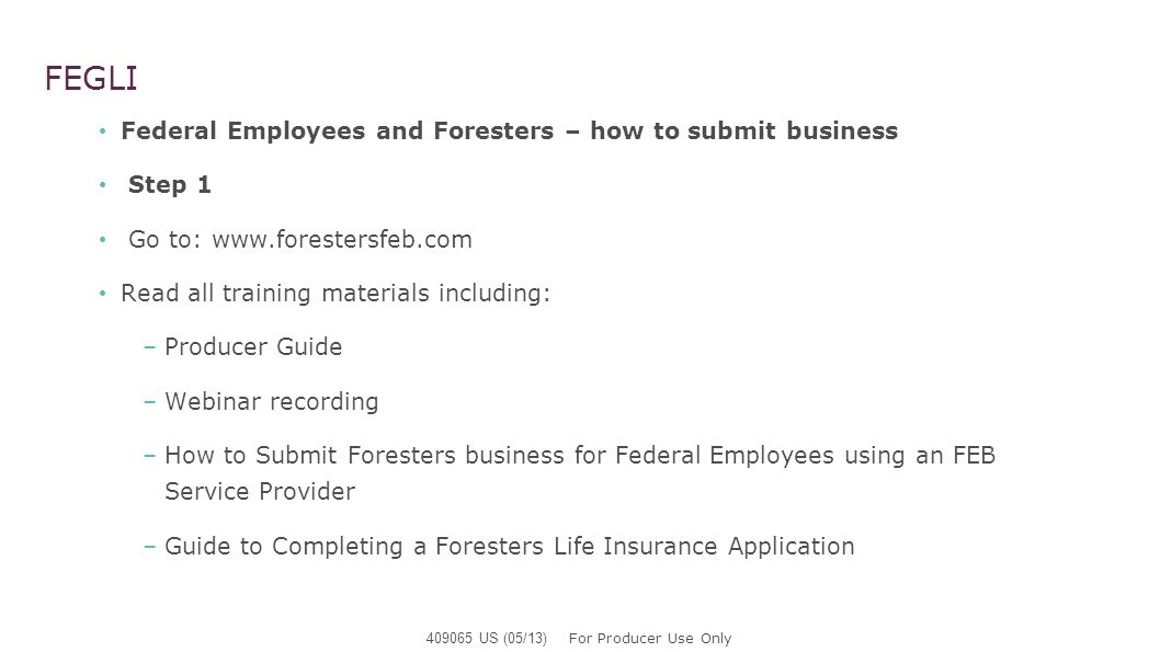 FEGLI Federal Employees and Foresters – how to submit business Step 1 Go to: www.forestersfeb.com Read all training materials including: –Producer Gui