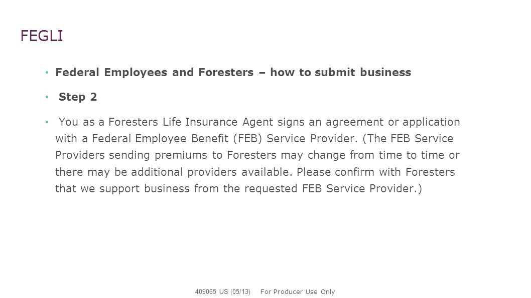 FEGLI Federal Employees and Foresters – how to submit business Step 2 You as a Foresters Life Insurance Agent signs an agreement or application with a