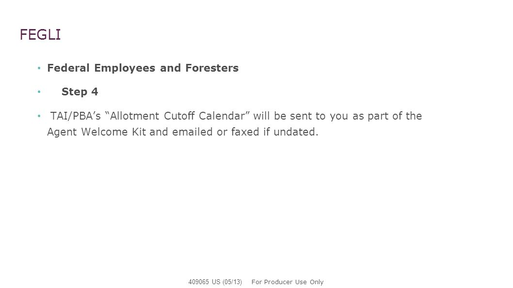 FEGLI Federal Employees and Foresters Step 4 TAI/PBAs Allotment Cutoff Calendar will be sent to you as part of the Agent Welcome Kit and emailed or fa