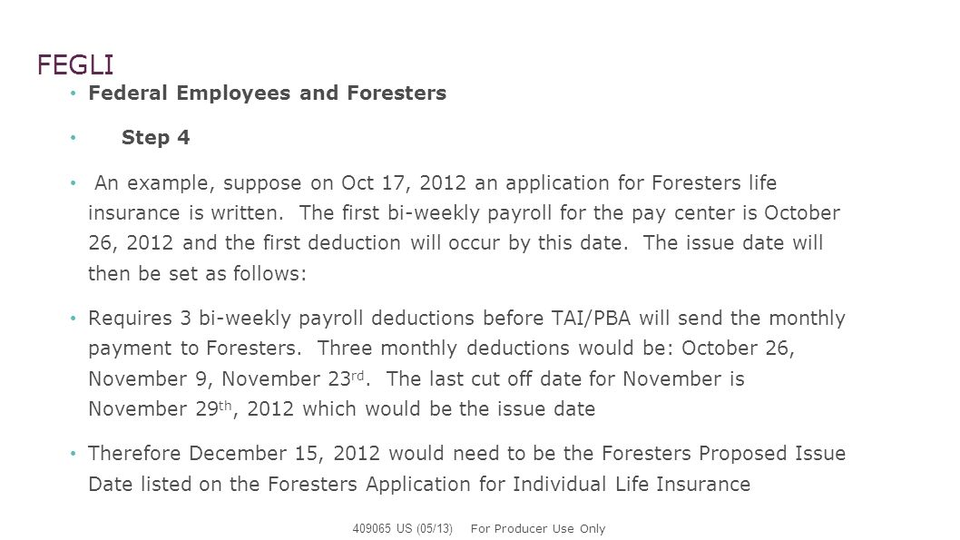 FEGLI Federal Employees and Foresters Step 4 An example, suppose on Oct 17, 2012 an application for Foresters life insurance is written. The first bi-