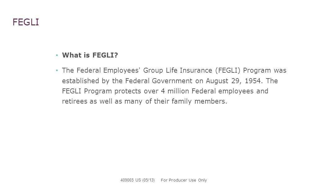 FEGLI What is FEGLI? The Federal Employees' Group Life Insurance (FEGLI) Program was established by the Federal Government on August 29, 1954. The FEG