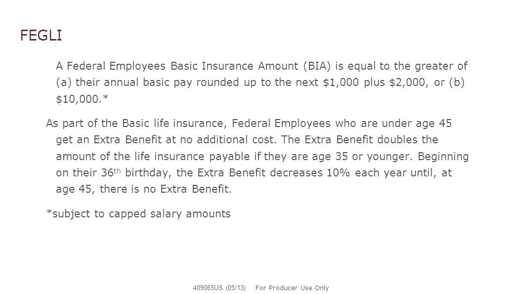 FEGLI A Federal Employees Basic Insurance Amount (BIA) is equal to the greater of (a) their annual basic pay rounded up to the next $1,000 plus $2,000