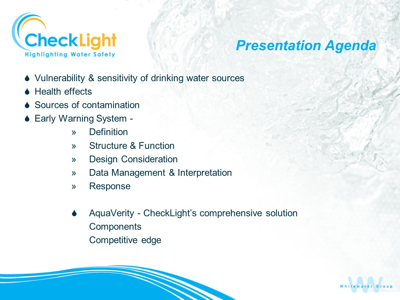 Presentation Agenda Vulnerability & sensitivity of drinking water sources Health effects Sources of contamination Early Warning System - »Definition »Structure & Function »Design Consideration »Data Management & Interpretation »Response AquaVerity - CheckLights comprehensive solution Components Competitive edge