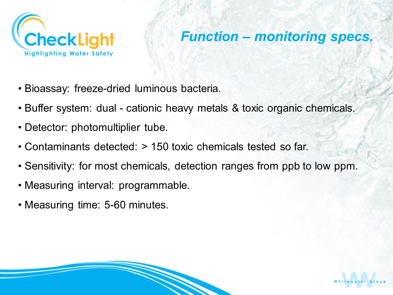Function – monitoring specs. Bioassay: freeze-dried luminous bacteria. Buffer system: dual - cationic heavy metals & toxic organic chemicals. Detector