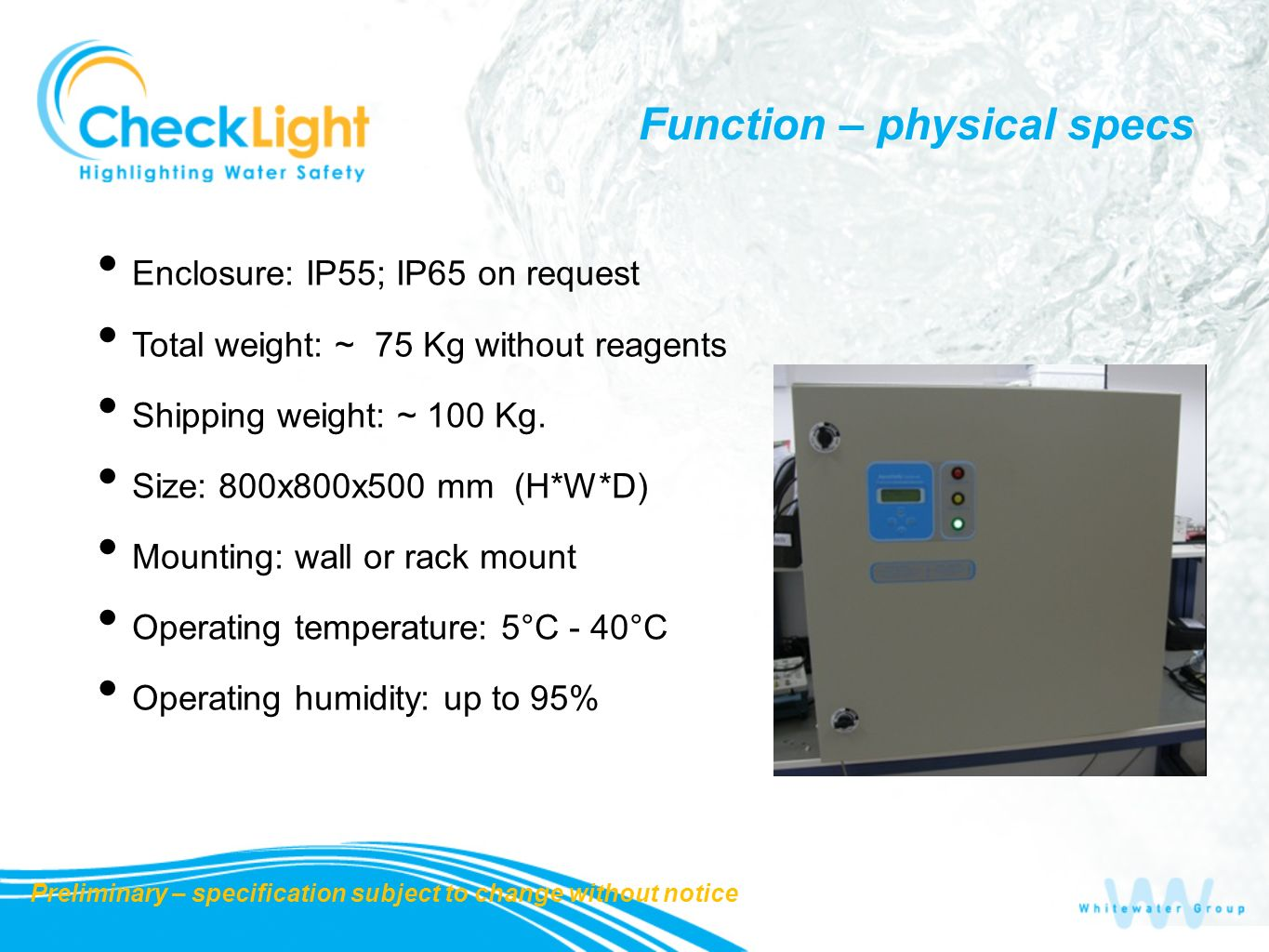 Function – physical specs Enclosure: IP55; IP65 on request Total weight: ~ 75 Kg without reagents Shipping weight: ~ 100 Kg. Size: 800x800x500 mm (H*W