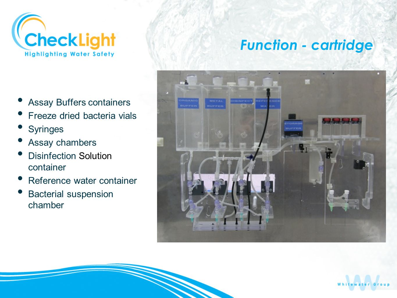 Function - cartridge Assay Buffers containers Freeze dried bacteria vials Syringes Assay chambers Disinfection Solution container Reference water cont