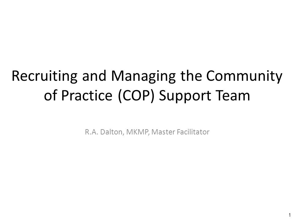 Training Standards Define the term volunteer and discuss the importance of volunteerism to the COP Discuss why the monitor should recruit a support team for the COP Discuss why volunteers are preferable to designated or conscripted personnel/Subject Matter Experts (SMEs) Identify where to recruit new members and volunteers Identify how to recruit from the membership Explain how to manage support team members Discuss the need for a COP support team recognition program Share and discuss multiple real world examples where of support team recruitment and management Explain if they have recruited COP support team members and, if not, why not Identify ways to get someone to volunteer Identify and discuss techniques for dealing with an inactive support team Identify and discuss techniques to reward or recognize support team members Identify and discuss techniques to deal with COP support team problems 2