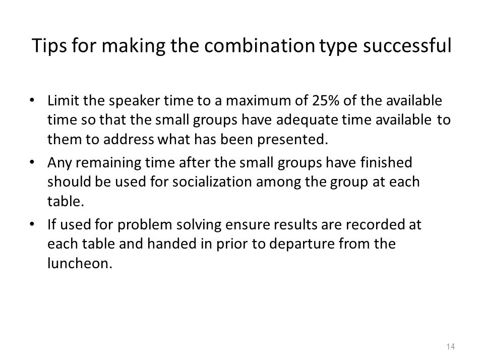 Tips for making the combination type successful Limit the speaker time to a maximum of 25% of the available time so that the small groups have adequat