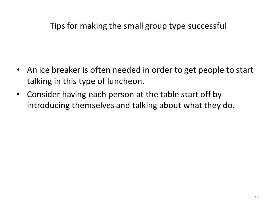 Tips for making the small group type successful An ice breaker is often needed in order to get people to start talking in this type of luncheon. Consi