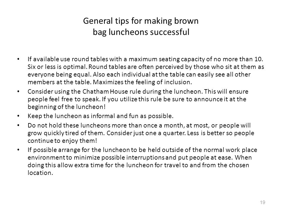 General tips for making brown bag luncheons successful If available use round tables with a maximum seating capacity of no more than 10. Six or less i