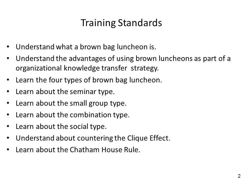 Training Standards Understand what a brown bag luncheon is. Understand the advantages of using brown luncheons as part of a organizational knowledge t