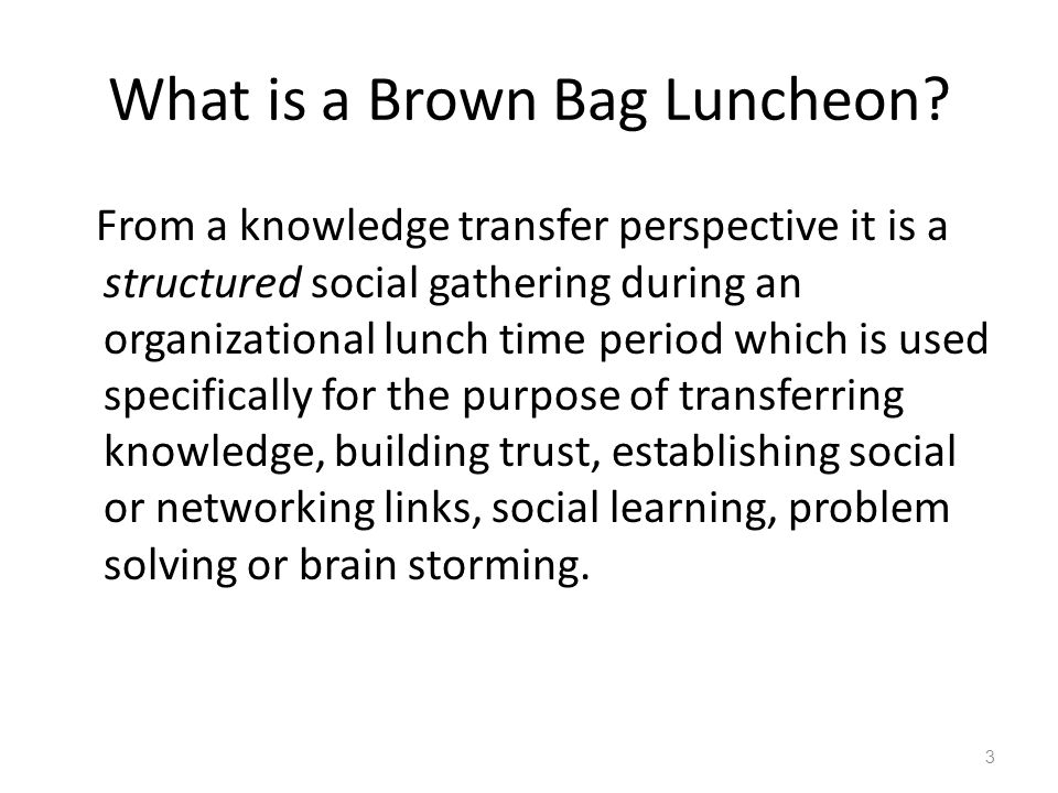 What is a Brown Bag Luncheon? From a knowledge transfer perspective it is a structured social gathering during an organizational lunch time period whi