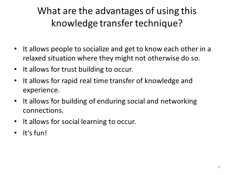 What are the advantages of using this knowledge transfer technique? It allows people to socialize and get to know each other in a relaxed situation wh