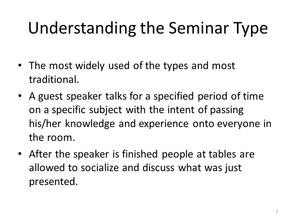 Understanding the Seminar Type The most widely used of the types and most traditional. A guest speaker talks for a specified period of time on a speci