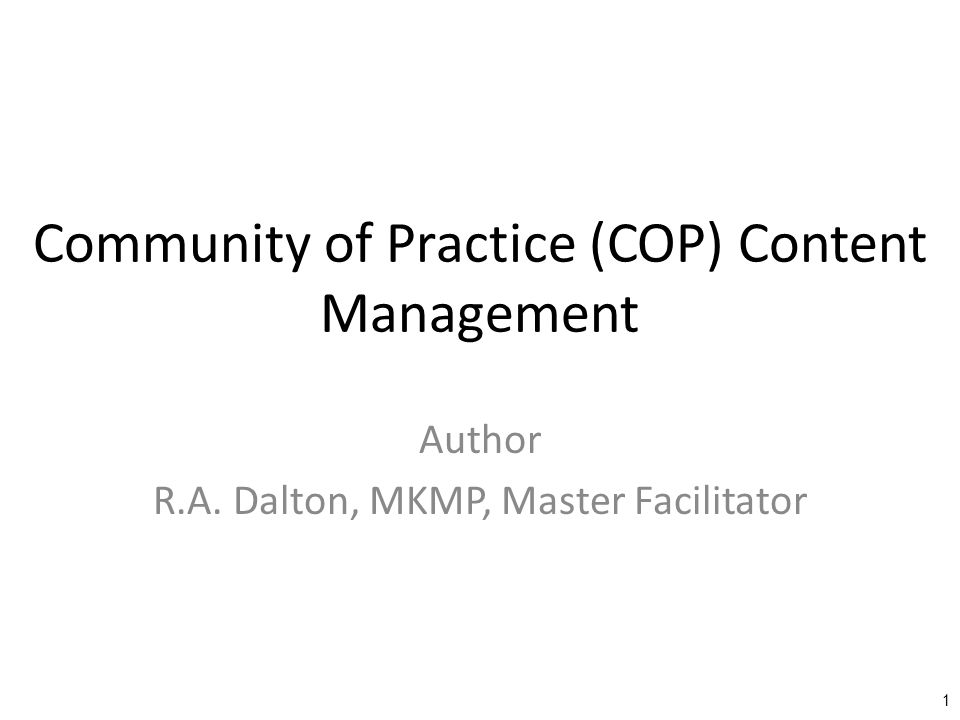 Community of Practice (COP) Content Management Author R.A. Dalton, MKMP, Master Facilitator 1