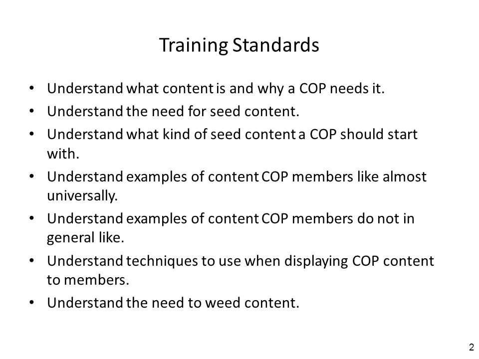 Training Standards Understand what content is and why a COP needs it. Understand the need for seed content. Understand what kind of seed content a COP