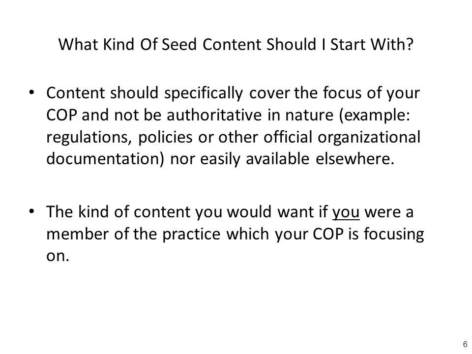 What Kind Of Seed Content Should I Start With? Content should specifically cover the focus of your COP and not be authoritative in nature (example: re