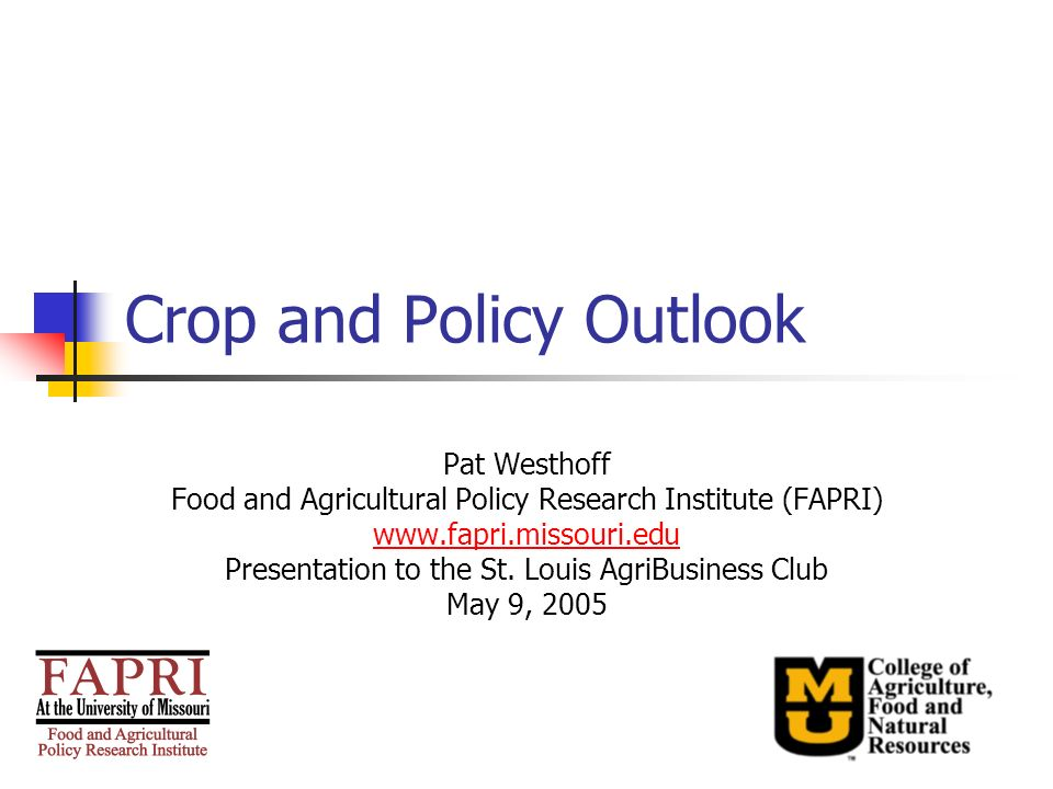 Crop and Policy Outlook Pat Westhoff Food and Agricultural Policy Research Institute (FAPRI) www.fapri.missouri.edu Presentation to the St. Louis Agri