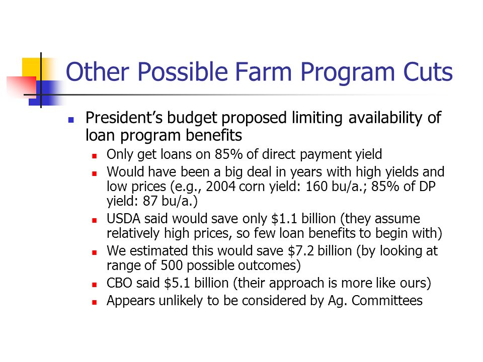 Other Possible Farm Program Cuts Presidents budget proposed limiting availability of loan program benefits Only get loans on 85% of direct payment yield Would have been a big deal in years with high yields and low prices (e.g., 2004 corn yield: 160 bu/a.; 85% of DP yield: 87 bu/a.) USDA said would save only $1.1 billion (they assume relatively high prices, so few loan benefits to begin with) We estimated this would save $7.2 billion (by looking at range of 500 possible outcomes) CBO said $5.1 billion (their approach is more like ours) Appears unlikely to be considered by Ag.