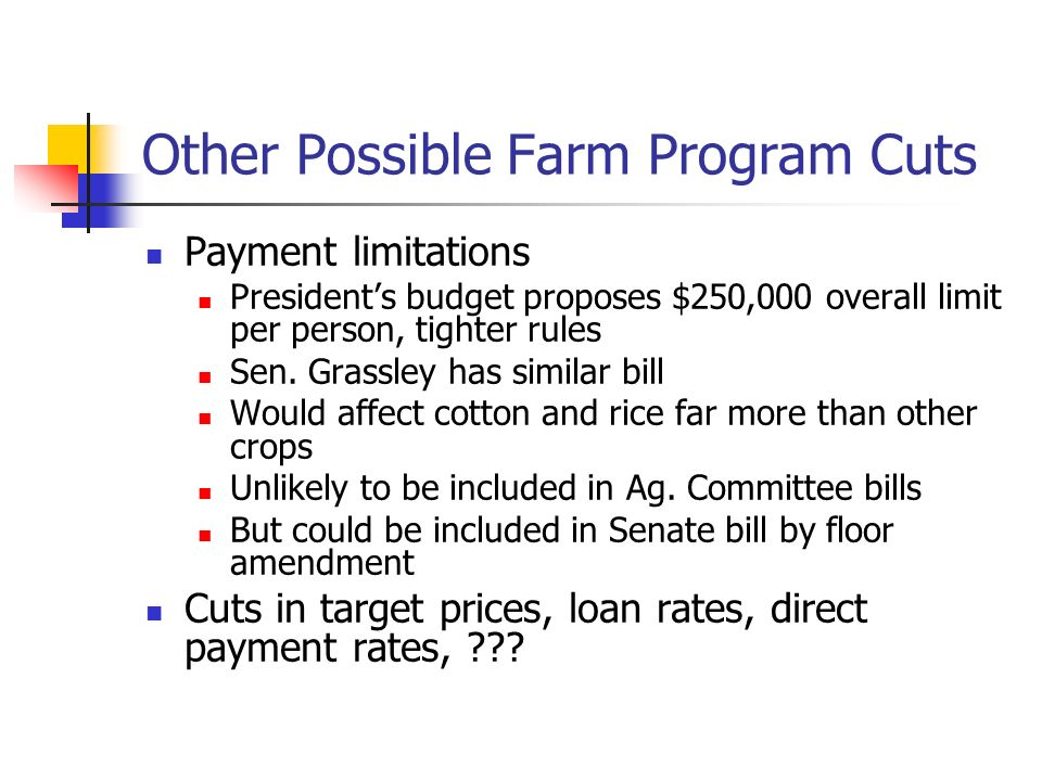 Other Possible Farm Program Cuts Payment limitations Presidents budget proposes $250,000 overall limit per person, tighter rules Sen.