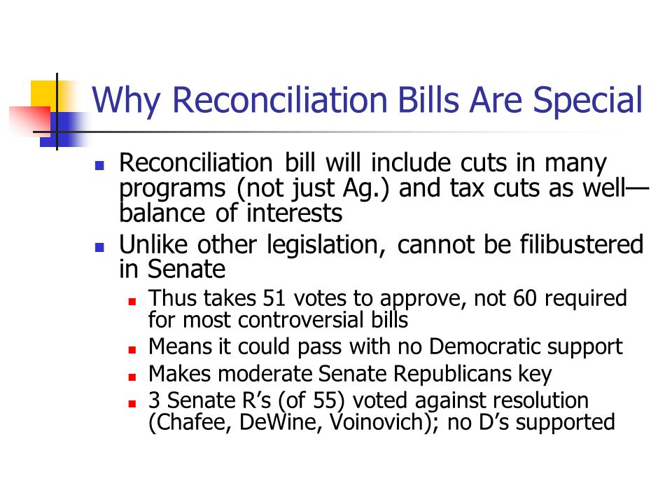 Why Reconciliation Bills Are Special Reconciliation bill will include cuts in many programs (not just Ag.) and tax cuts as well balance of interests Unlike other legislation, cannot be filibustered in Senate Thus takes 51 votes to approve, not 60 required for most controversial bills Means it could pass with no Democratic support Makes moderate Senate Republicans key 3 Senate Rs (of 55) voted against resolution (Chafee, DeWine, Voinovich); no Ds supported