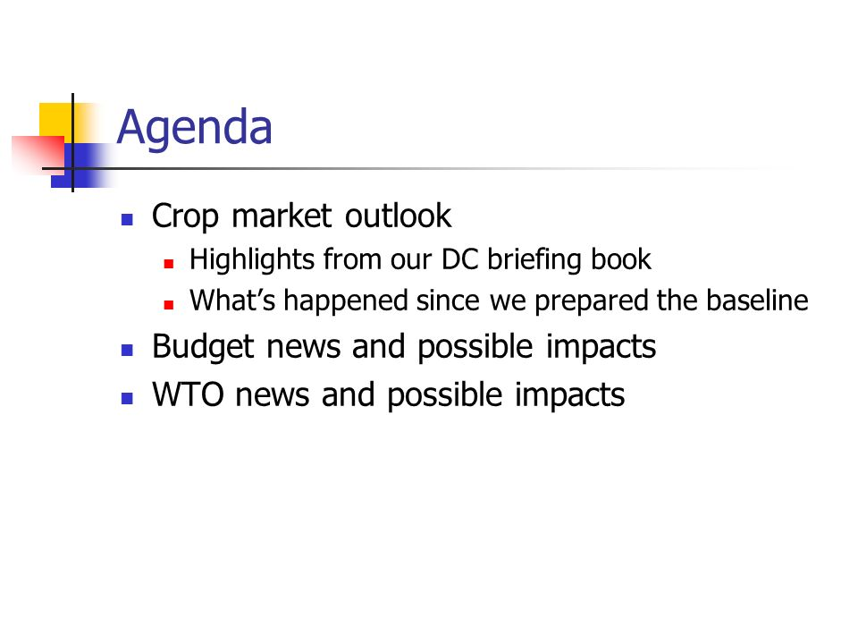 Agenda Crop market outlook Highlights from our DC briefing book Whats happened since we prepared the baseline Budget news and possible impacts WTO news and possible impacts