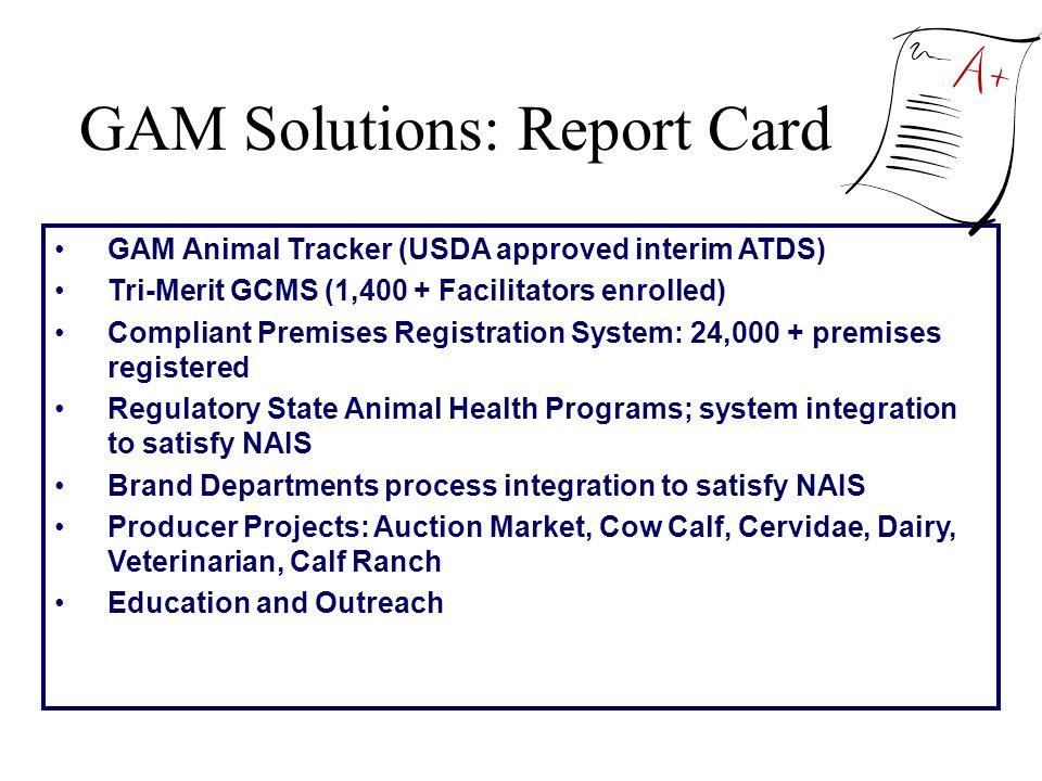 GAM Solutions: Report Card GAM Animal Tracker (USDA approved interim ATDS) Tri-Merit GCMS (1,400 + Facilitators enrolled) Compliant Premises Registrat