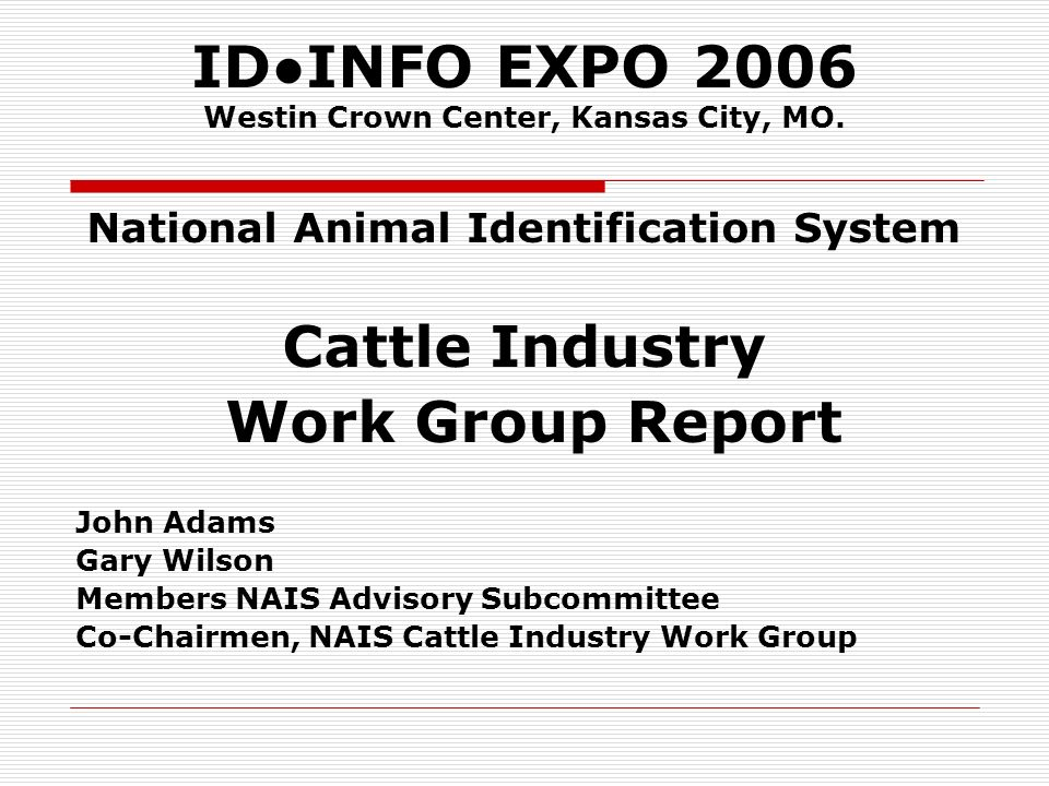 CATTLE INDUSTRY WORKING GROUP REPORT Individual Animal Identification The Cattle Working Group encourages USDA / APHIS to expand the current field trial with the Kansas Animal Health Department / KSU Animal Identification Knowledge Laboratory to: Provide opportunity to all animal identification technology (RFID) manufacturers to submit RFID readers and EID devices for performance evaluation.