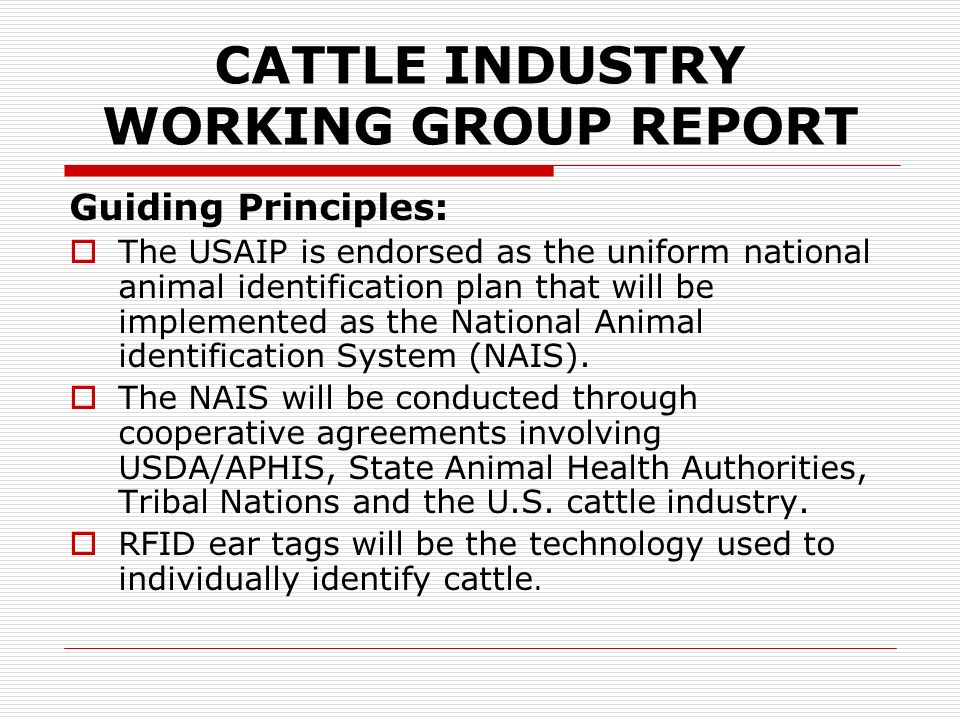 CATTLE INDUSTRY WORKING GROUP REPORT Import / Export Identification and Reporting If an animal or group of cattle do not contain any official individual RFID from the country of origin, the animal(s) shall : Be off-loaded at the U.S.