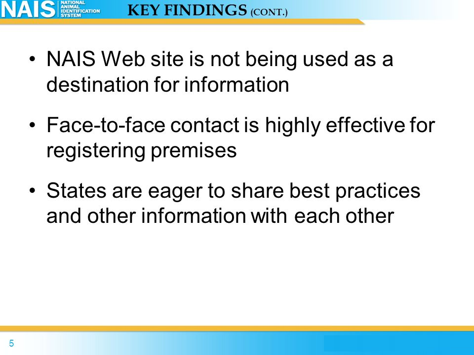 4 KEY FINDINGS Stakeholder Perceptions: APHIS messaging is inconsistent and incomplete Producers are concerned about privacy NAIS represents bureaucracy, red tape and increased administrative burdens and cost NAIS print material is ineffective
