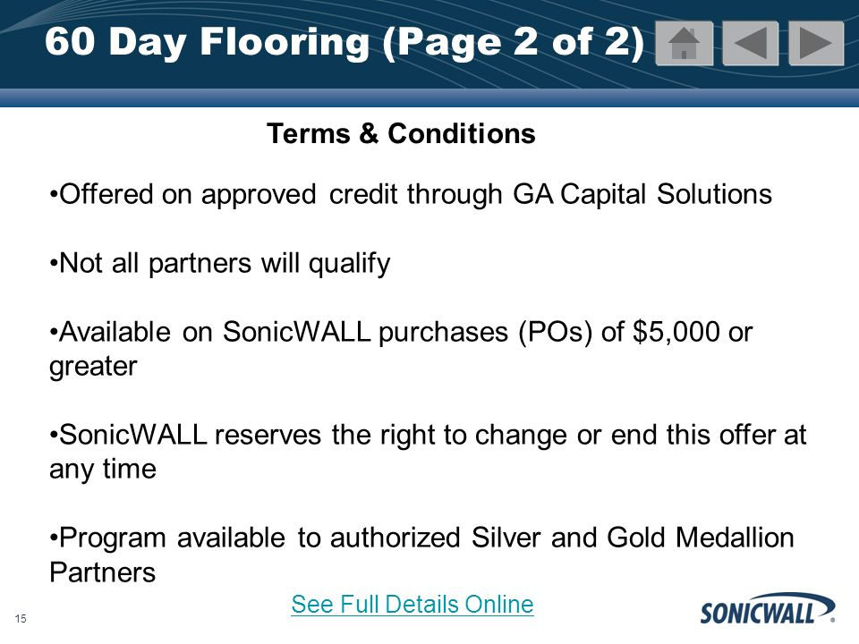 15 60 Day Flooring (Page 2 of 2) Offered on approved credit through GA Capital Solutions Not all partners will qualify Available on SonicWALL purchases (POs) of $5,000 or greater SonicWALL reserves the right to change or end this offer at any time Program available to authorized Silver and Gold Medallion Partners Terms & Conditions See Full Details Online