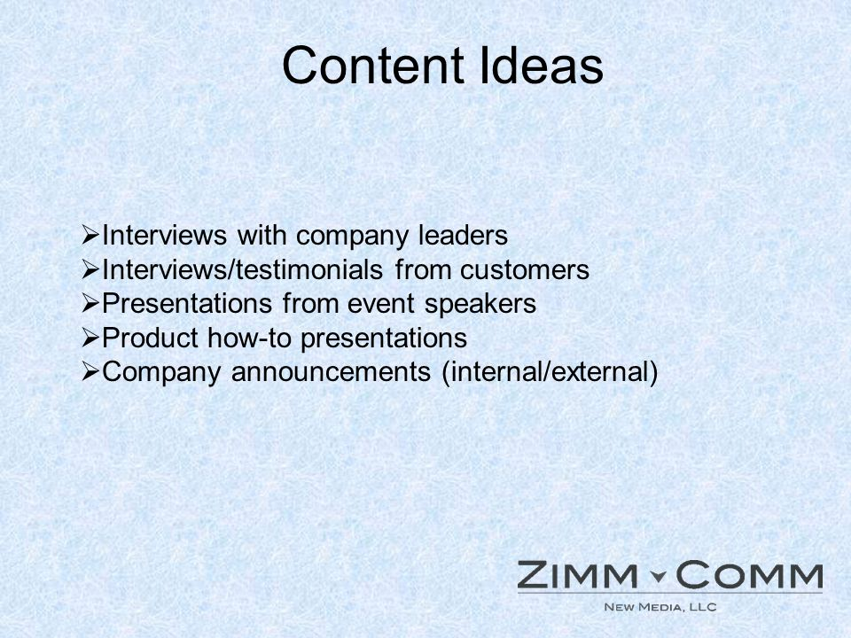 Content Ideas Interviews with company leaders Interviews/testimonials from customers Presentations from event speakers Product how-to presentations Company announcements (internal/external)