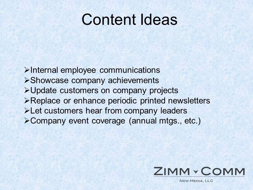 Content Ideas Internal employee communications Showcase company achievements Update customers on company projects Replace or enhance periodic printed