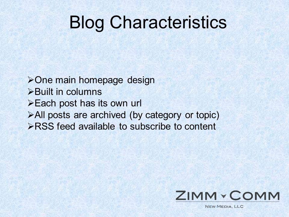 Blog Characteristics One main homepage design Built in columns Each post has its own url All posts are archived (by category or topic) RSS feed availa