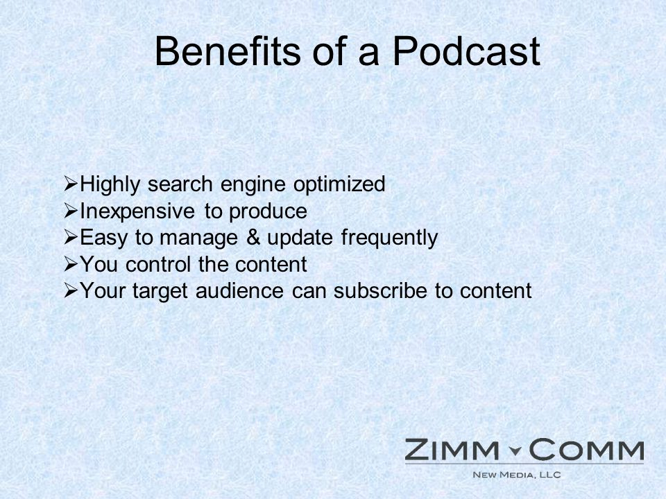 Benefits of a Podcast Highly search engine optimized Inexpensive to produce Easy to manage & update frequently You control the content Your target aud