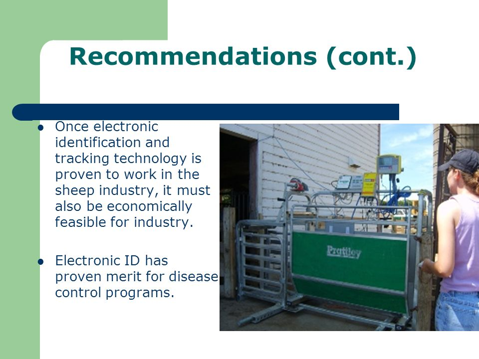 Recommendations (cont.) Once electronic identification and tracking technology is proven to work in the sheep industry, it must also be economically feasible for industry.
