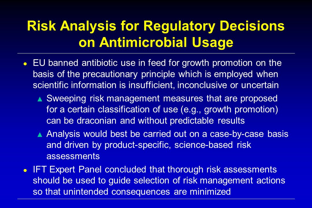 Risk Analysis for Regulatory Decisions on Antimicrobial Usage EU banned antibiotic use in feed for growth promotion on the basis of the precautionary principle which is employed when scientific information is insufficient, inconclusive or uncertain Sweeping risk management measures that are proposed for a certain classification of use (e.g., growth promotion) can be draconian and without predictable results Analysis would best be carried out on a case-by-case basis and driven by product-specific, science-based risk assessments IFT Expert Panel concluded that thorough risk assessments should be used to guide selection of risk management actions so that unintended consequences are minimized