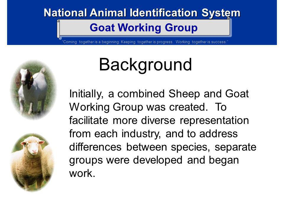 National Animal Identification System Goat Working Group Coming together is a beginning. Keeping together is progress. Working together is success. Ba