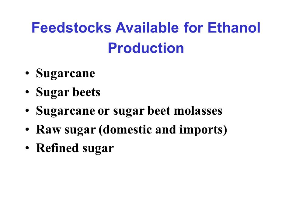 Feedstocks Available for Ethanol Production Sugarcane Sugar beets Sugarcane or sugar beet molasses Raw sugar (domestic and imports) Refined sugar