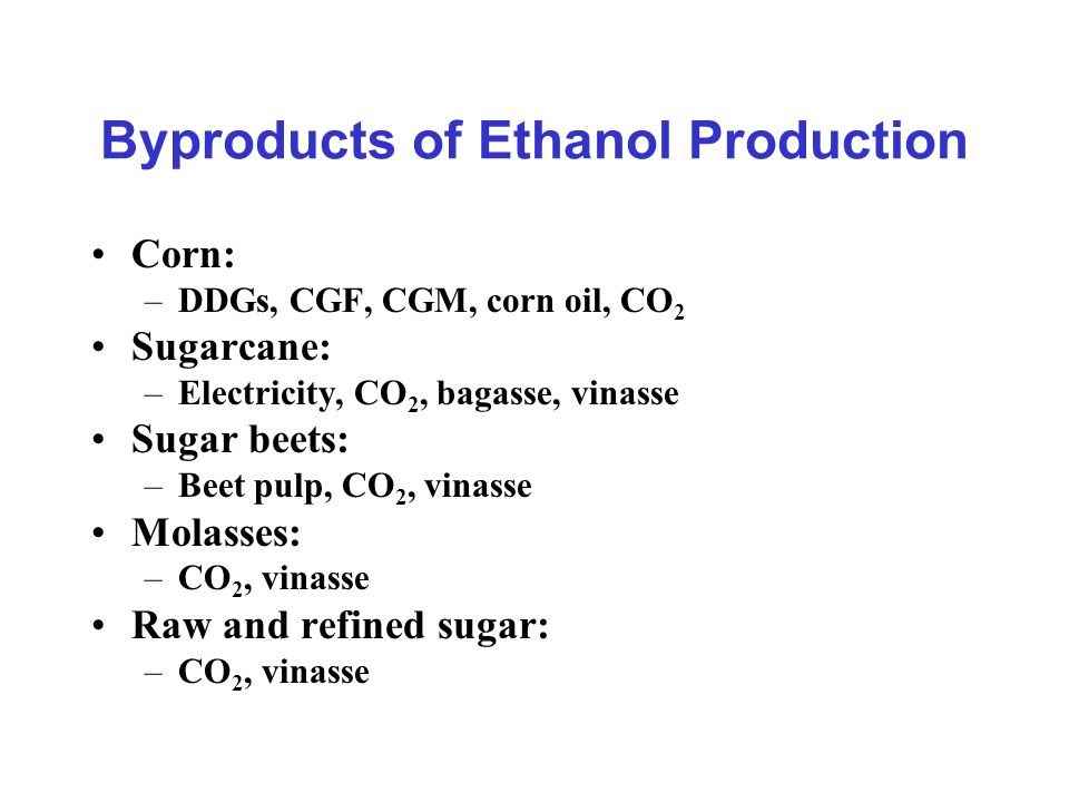 Byproducts of Ethanol Production Corn: –DDGs, CGF, CGM, corn oil, CO 2 Sugarcane: –Electricity, CO 2, bagasse, vinasse Sugar beets: –Beet pulp, CO 2,