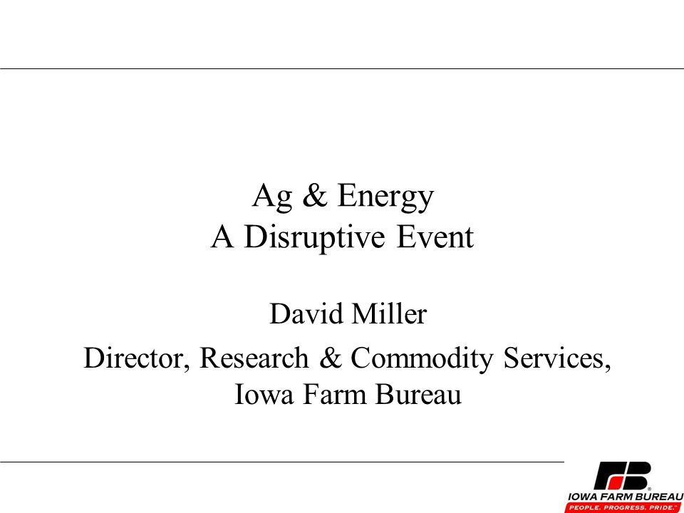 Ag & Energy A Disruptive Event David Miller Director, Research & Commodity Services, Iowa Farm Bureau
