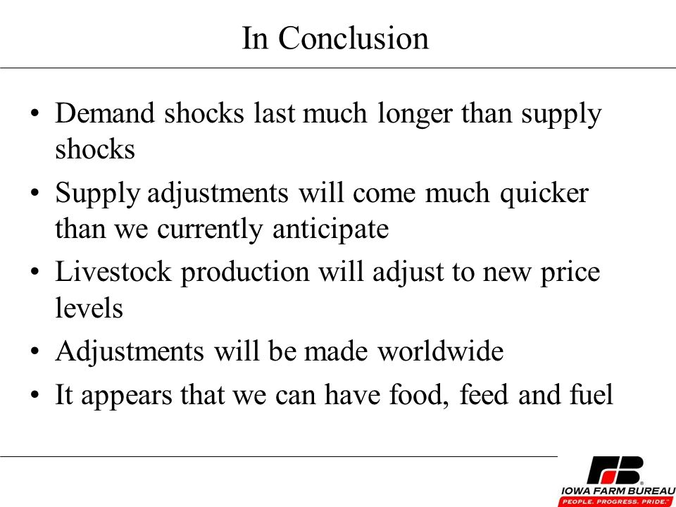 In Conclusion Demand shocks last much longer than supply shocks Supply adjustments will come much quicker than we currently anticipate Livestock production will adjust to new price levels Adjustments will be made worldwide It appears that we can have food, feed and fuel