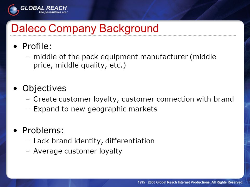 Daleco Company Background Profile: –middle of the pack equipment manufacturer (middle price, middle quality, etc.) Objectives –Create customer loyalty