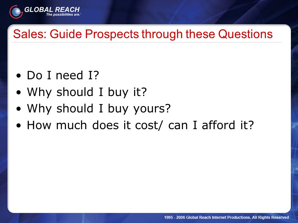 Sales: Guide Prospects through these Questions Do I need I? Why should I buy it? Why should I buy yours? How much does it cost/ can I afford it?